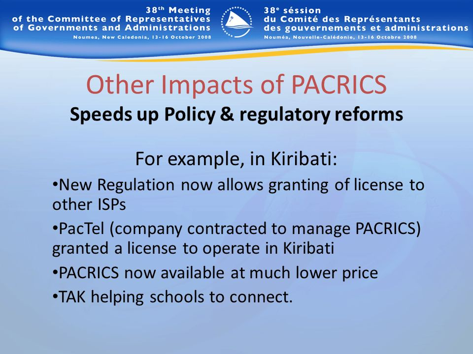 Other Impacts of PACRICS Speeds up Policy & regulatory reforms For example, in Kiribati: New Regulation now allows granting of license to other ISPs PacTel (company contracted to manage PACRICS) granted a license to operate in Kiribati PACRICS now available at much lower price TAK helping schools to connect.