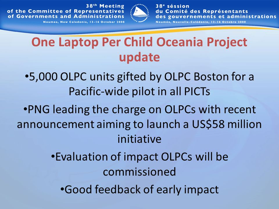 One Laptop Per Child Oceania Project update 5,000 OLPC units gifted by OLPC Boston for a Pacific-wide pilot in all PICTs PNG leading the charge on OLPCs with recent announcement aiming to launch a US$58 million initiative Evaluation of impact OLPCs will be commissioned Good feedback of early impact