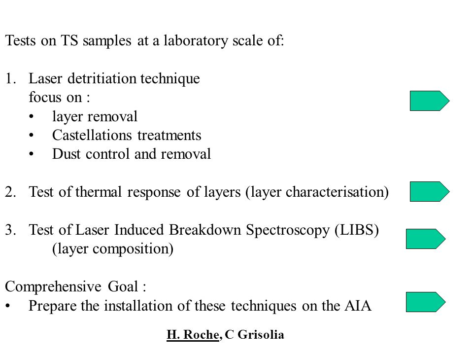 Tests on TS samples at a laboratory scale of: 1.Laser detritiation technique focus on : layer removal Castellations treatments Dust control and removal 2.Test of thermal response of layers (layer characterisation) 3.Test of Laser Induced Breakdown Spectroscopy (LIBS) (layer composition) Comprehensive Goal : Prepare the installation of these techniques on the AIA H.