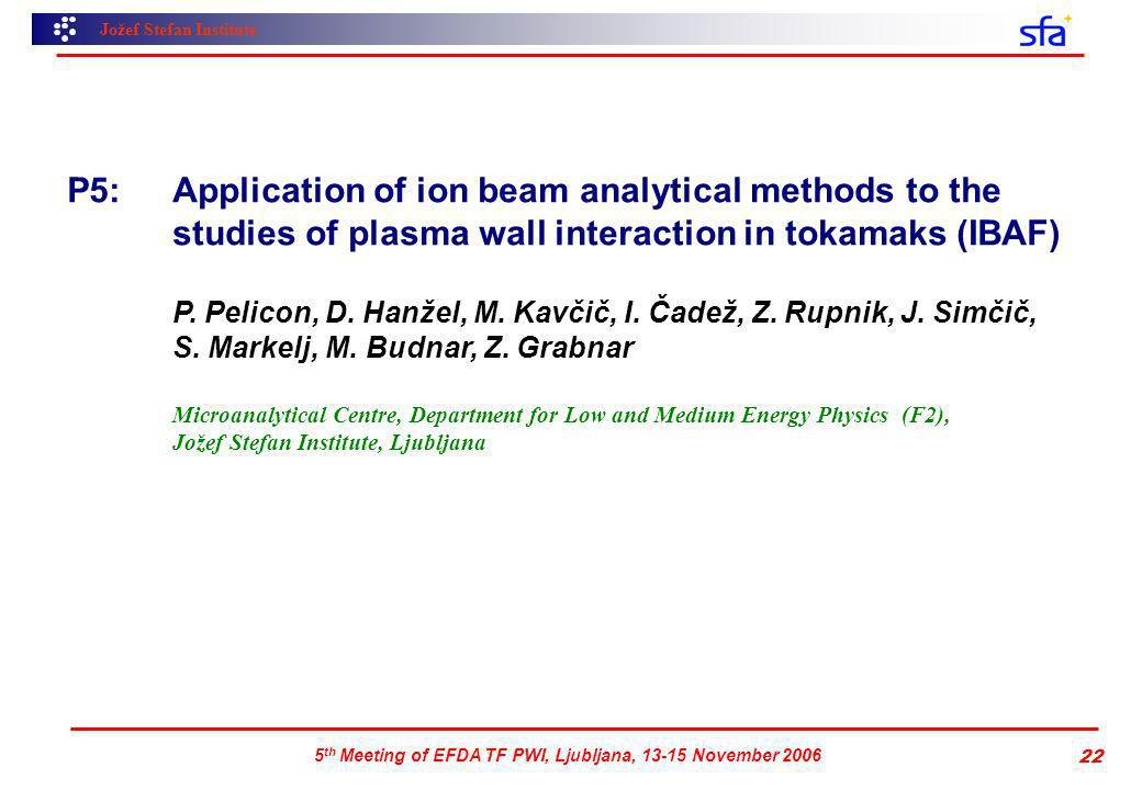 Jožef Stefan Institute 5 th Meeting of EFDA TF PWI, Ljubljana, 13-15 November 2006 22 P5: Application of ion beam analytical methods to the studies of plasma wall interaction in tokamaks (IBAF) P.