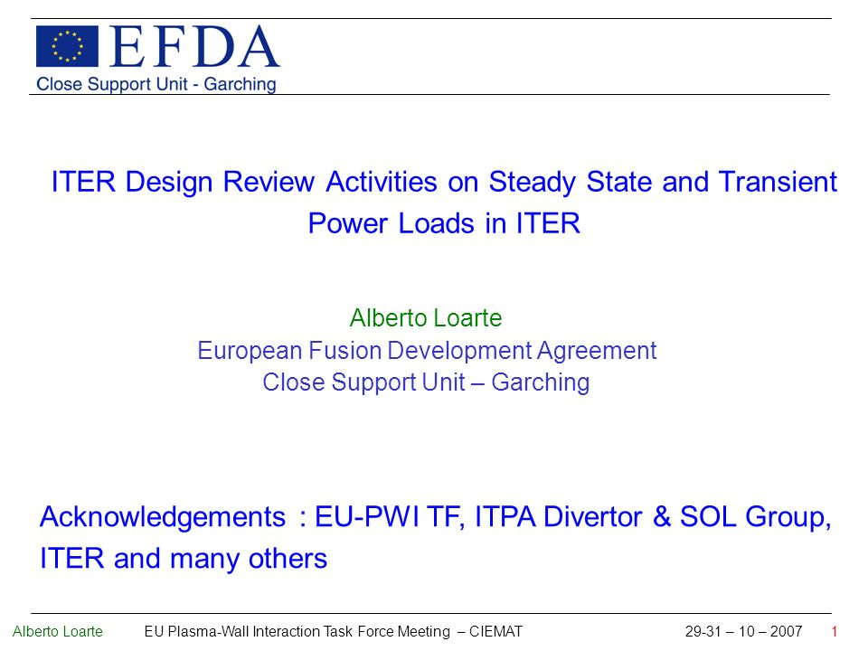 Alberto Loarte EU Plasma-Wall Interaction Task Force Meeting – CIEMAT 29-31 – 10 – 2007 1 ITER Design Review Activities on Steady State and Transient Power Loads in ITER Alberto Loarte European Fusion Development Agreement Close Support Unit – Garching Acknowledgements : EU-PWI TF, ITPA Divertor & SOL Group, ITER and many others