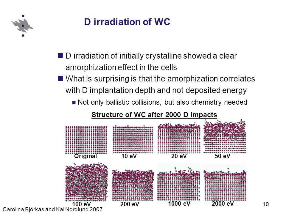 Carolina Björkas and Kai Nordlund 2007 10 D irradiation of WC D irradiation of initially crystalline showed a clear amorphization effect in the cells What is surprising is that the amorphization correlates with D implantation depth and not deposited energy Not only ballistic collisions, but also chemistry needed 20 eV 50 eV 100 eV 200 eV Original 10 eV 1000 eV 2000 eV Structure of WC after 2000 D impacts