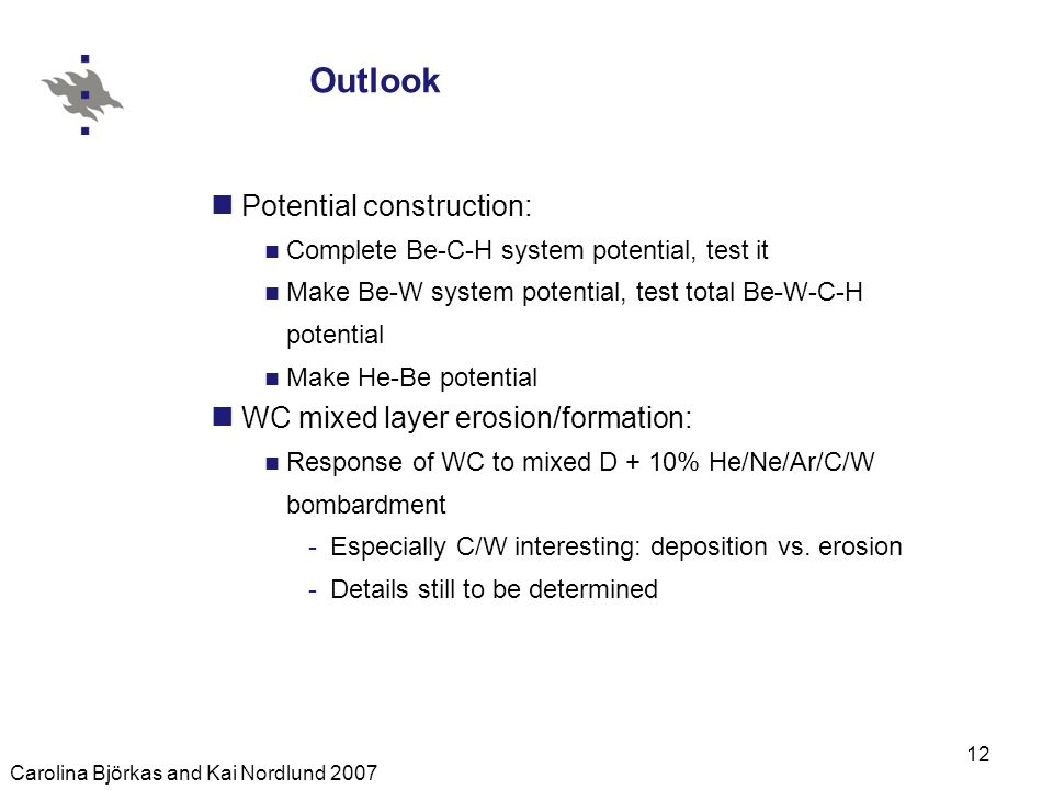 Carolina Björkas and Kai Nordlund 2007 12 Outlook Potential construction: Complete Be-C-H system potential, test it Make Be-W system potential, test total Be-W-C-H potential Make He-Be potential WC mixed layer erosion/formation: Response of WC to mixed D + 10% He/Ne/Ar/C/W bombardment -Especially C/W interesting: deposition vs.