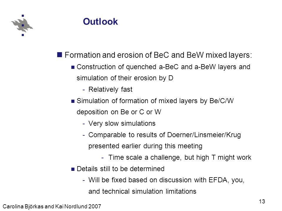 Carolina Björkas and Kai Nordlund 2007 13 Outlook Formation and erosion of BeC and BeW mixed layers: Construction of quenched a-BeC and a-BeW layers and simulation of their erosion by D -Relatively fast Simulation of formation of mixed layers by Be/C/W deposition on Be or C or W -Very slow simulations -Comparable to results of Doerner/Linsmeier/Krug presented earlier during this meeting -Time scale a challenge, but high T might work Details still to be determined -Will be fixed based on discussion with EFDA, you, and technical simulation limitations