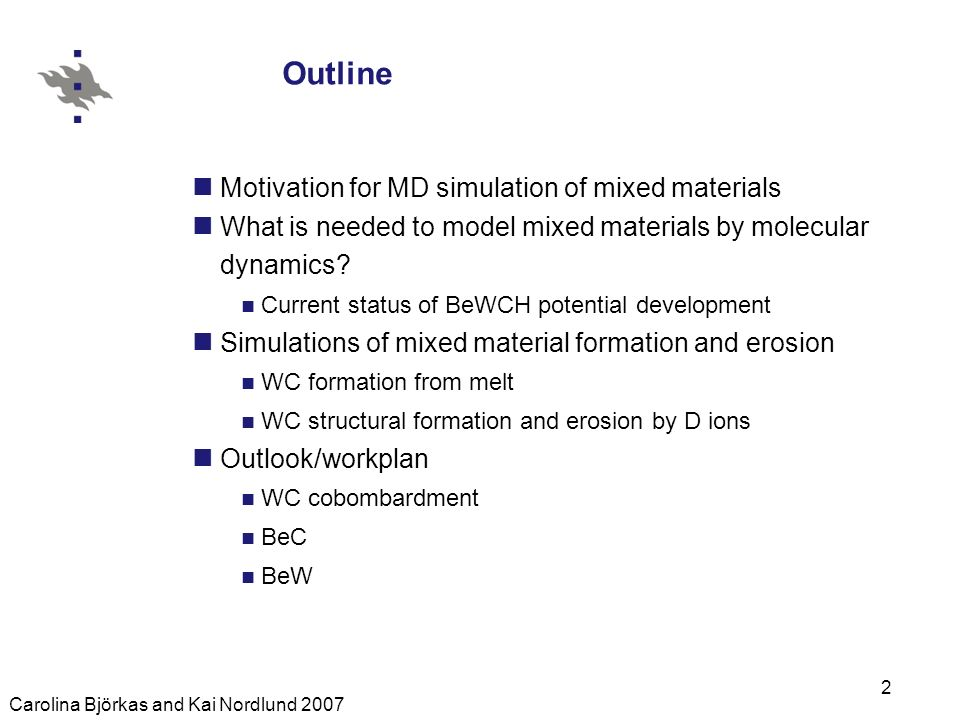 Carolina Björkas and Kai Nordlund 2007 2 Outline Motivation for MD simulation of mixed materials What is needed to model mixed materials by molecular dynamics.