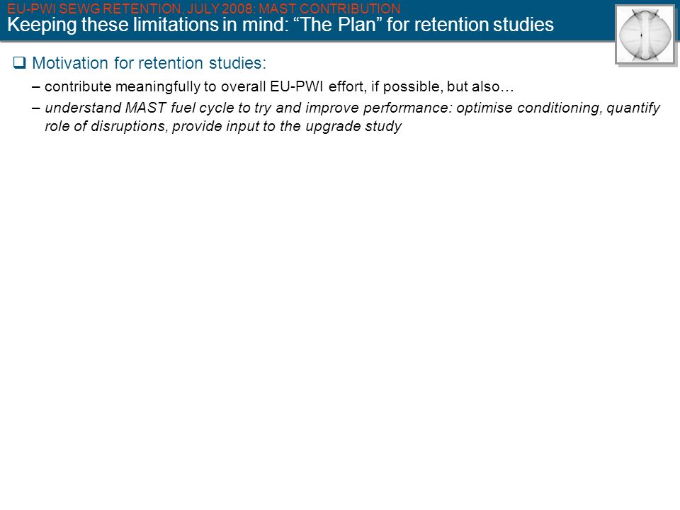 EU-PWI SEWG RETENTION, JULY 2008: MAST CONTRIBUTION Keeping these limitations in mind: The Plan for retention studies Motivation for retention studies: – contribute meaningfully to overall EU-PWI effort, if possible, but also… – understand MAST fuel cycle to try and improve performance: optimise conditioning, quantify role of disruptions, provide input to the upgrade study