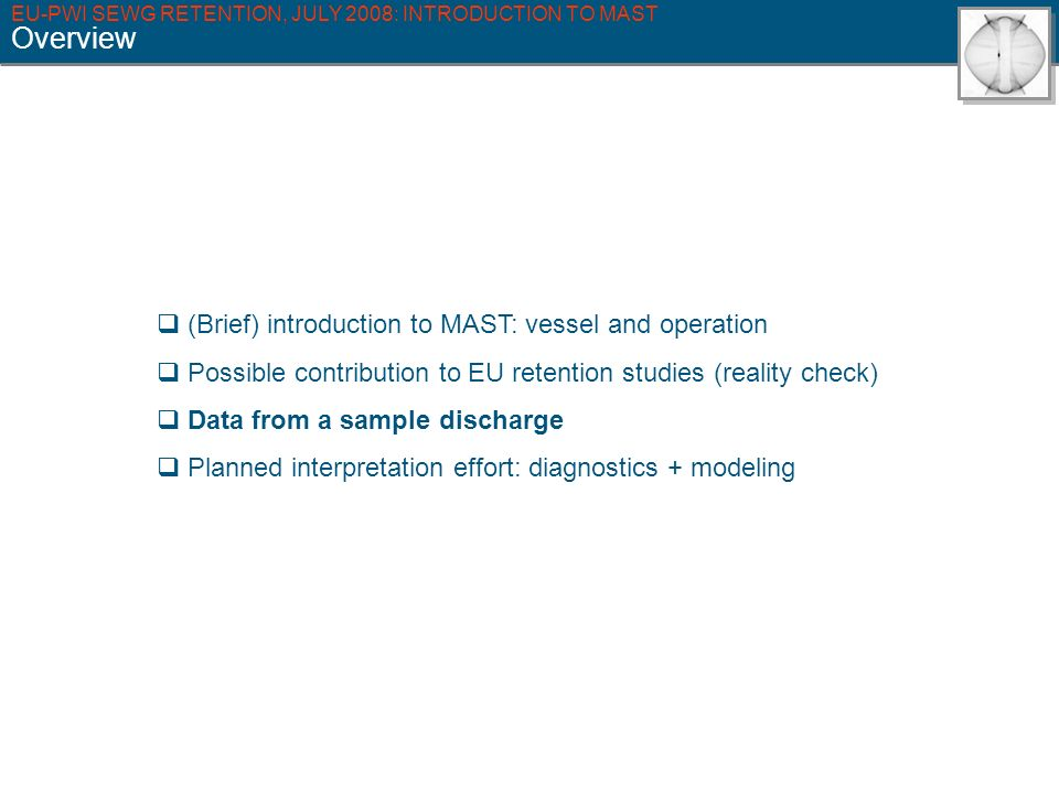 EU-PWI SEWG RETENTION, JULY 2008: INTRODUCTION TO MAST Overview (Brief) introduction to MAST: vessel and operation Possible contribution to EU retention studies (reality check) Data from a sample discharge Planned interpretation effort: diagnostics + modeling