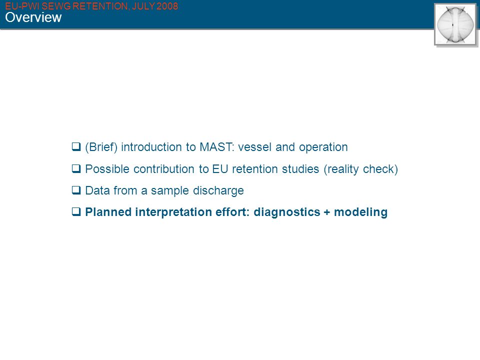 EU-PWI SEWG RETENTION, JULY 2008 Overview (Brief) introduction to MAST: vessel and operation Possible contribution to EU retention studies (reality check) Data from a sample discharge Planned interpretation effort: diagnostics + modeling