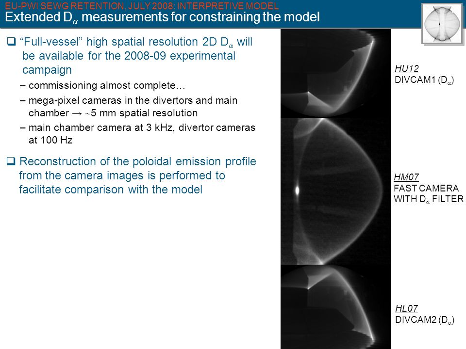 HU12 DIVCAM1 (D ) HL07 DIVCAM2 (D ) HM07 FAST CAMERA WITH D FILTER EU-PWI SEWG RETENTION, JULY 2008: INTERPRETIVE MODEL Extended D measurements for constraining the model Full-vessel high spatial resolution 2D D will be available for the 2008-09 experimental campaign – commissioning almost complete… – mega-pixel cameras in the divertors and main chamber 5 mm spatial resolution – main chamber camera at 3 kHz, divertor cameras at 100 Hz Reconstruction of the poloidal emission profile from the camera images is performed to facilitate comparison with the model