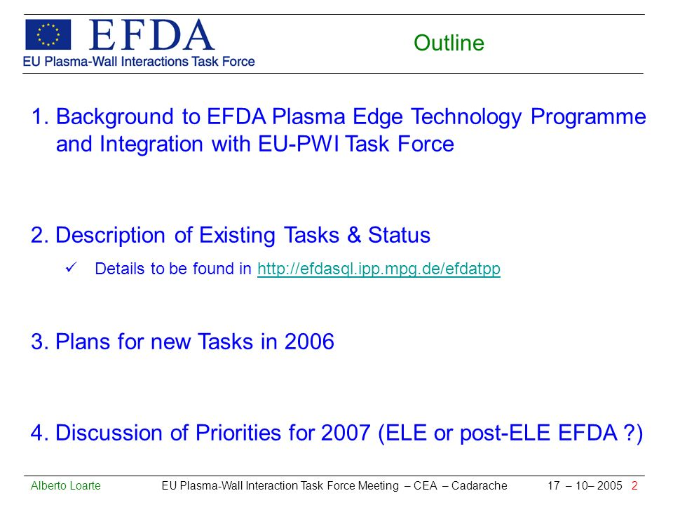 Alberto Loarte EU Plasma-Wall Interaction Task Force Meeting – CEA – Cadarache 17 – 10– 2005 2 Outline 1.Background to EFDA Plasma Edge Technology Programme and Integration with EU-PWI Task Force 2.