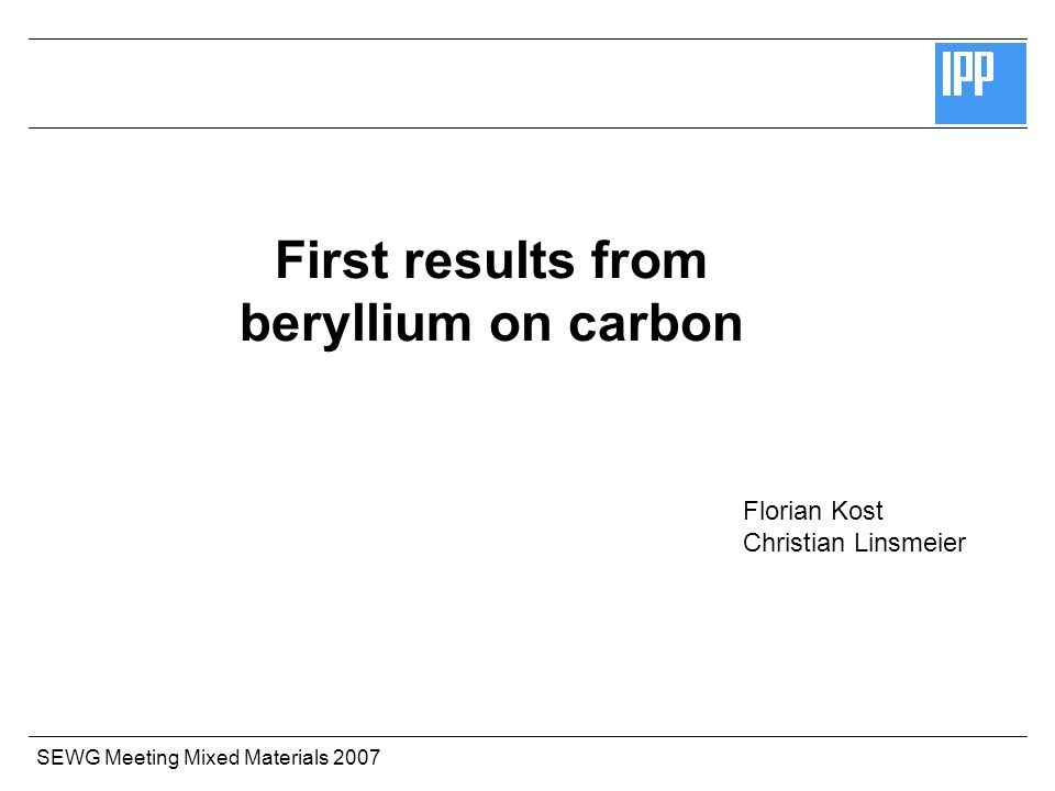 SEWG Meeting Mixed Materials 2007 First results from beryllium on carbon Florian Kost Christian Linsmeier