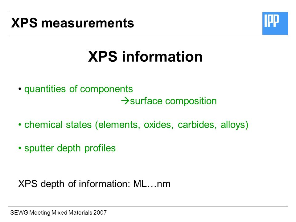 SEWG Meeting Mixed Materials 2007 XPS information quantities of components surface composition chemical states (elements, oxides, carbides, alloys) sputter depth profiles XPS depth of information: ML…nm XPS measurements