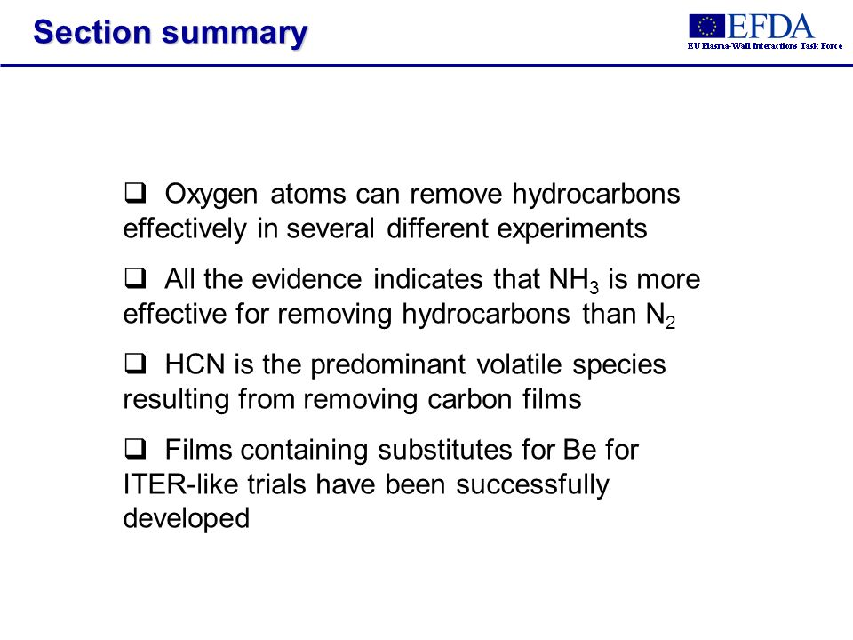 Section summary Oxygen atoms can remove hydrocarbons effectively in several different experiments All the evidence indicates that NH 3 is more effective for removing hydrocarbons than N 2 HCN is the predominant volatile species resulting from removing carbon films Films containing substitutes for Be for ITER-like trials have been successfully developed