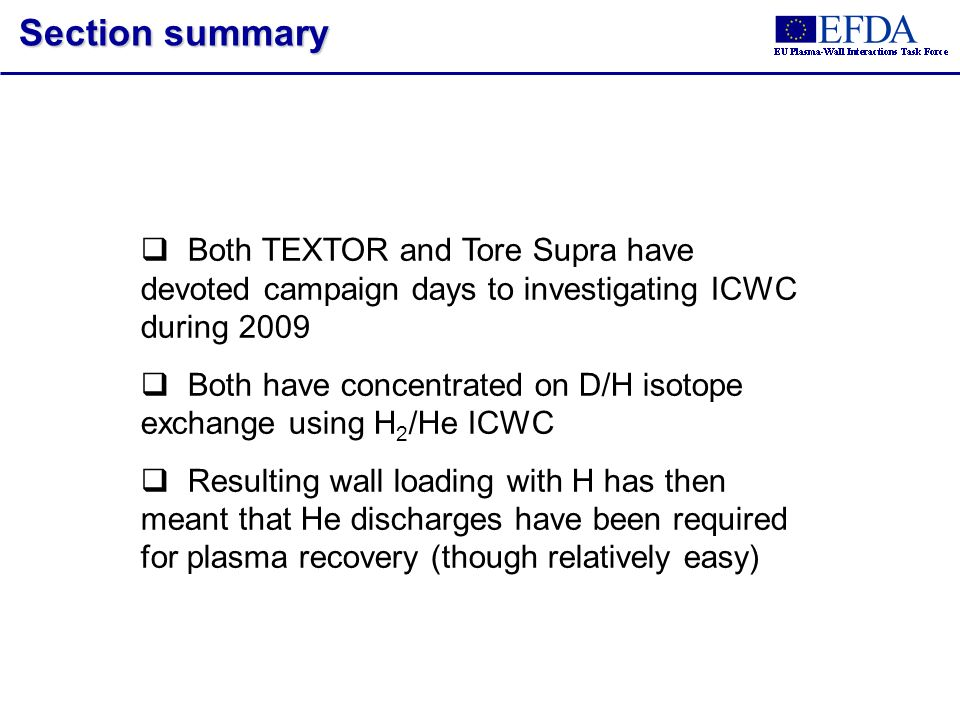 Both TEXTOR and Tore Supra have devoted campaign days to investigating ICWC during 2009 Both have concentrated on D/H isotope exchange using H 2 /He ICWC Resulting wall loading with H has then meant that He discharges have been required for plasma recovery (though relatively easy) Section summary