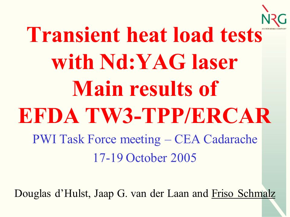 Transient heat load tests with Nd:YAG laser Main results of EFDA TW3-TPP/ERCAR PWI Task Force meeting – CEA Cadarache 17-19 October 2005 Douglas dHulst, Jaap G.