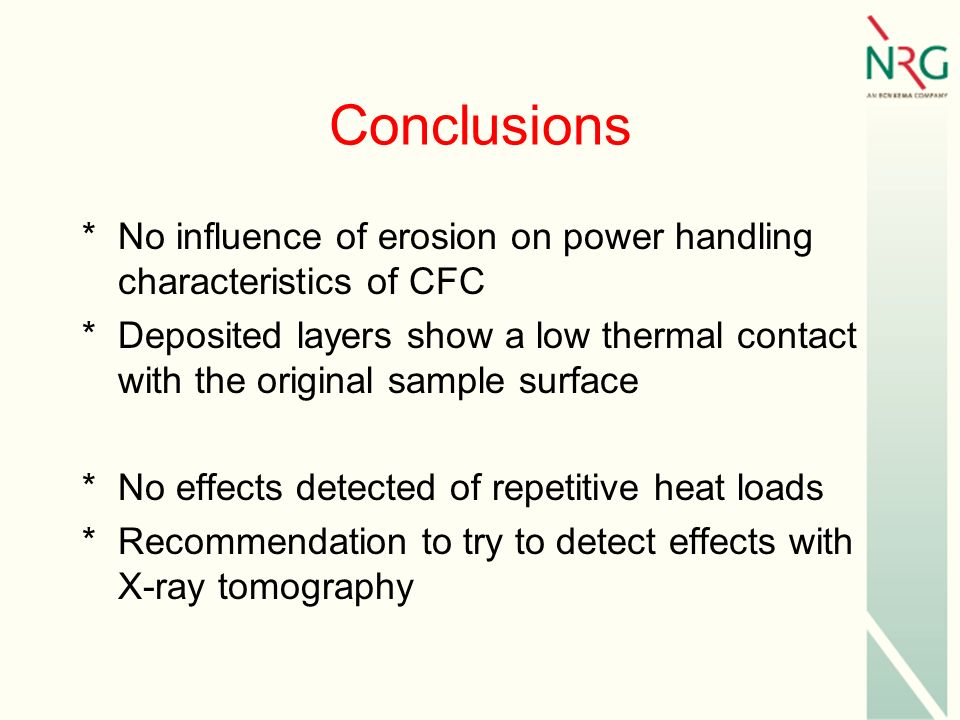 Conclusions *No influence of erosion on power handling characteristics of CFC *Deposited layers show a low thermal contact with the original sample surface *No effects detected of repetitive heat loads *Recommendation to try to detect effects with X-ray tomography