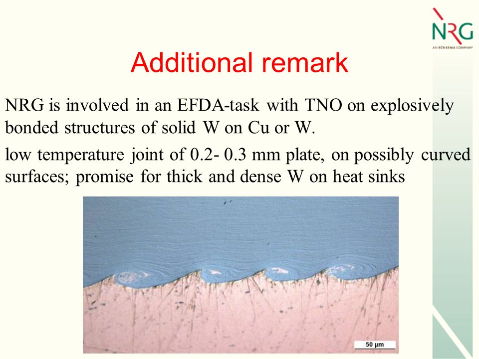 Additional remark NRG is involved in an EFDA-task with TNO on explosively bonded structures of solid W on Cu or W.