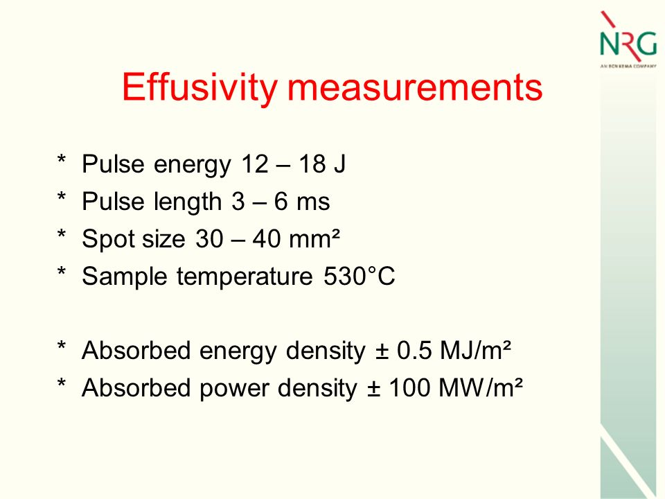 Effusivity measurements *Pulse energy 12 – 18 J *Pulse length 3 – 6 ms *Spot size 30 – 40 mm² *Sample temperature 530°C *Absorbed energy density ± 0.5 MJ/m² *Absorbed power density ± 100 MW/m²