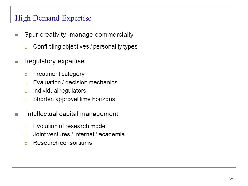 16 High Demand Expertise Spur creativity, manage commercially Conflicting objectives / personality types Regulatory expertise Treatment category Evaluation / decision mechanics Individual regulators Shorten approval time horizons Intellectual capital management Evolution of research model Joint ventures / internal / academia Research consortiums
