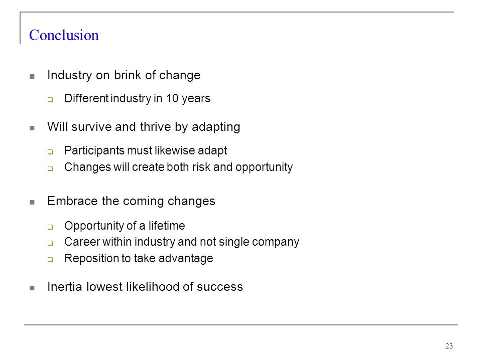 23 Conclusion Industry on brink of change Different industry in 10 years Will survive and thrive by adapting Participants must likewise adapt Changes will create both risk and opportunity Embrace the coming changes Opportunity of a lifetime Career within industry and not single company Reposition to take advantage Inertia lowest likelihood of success
