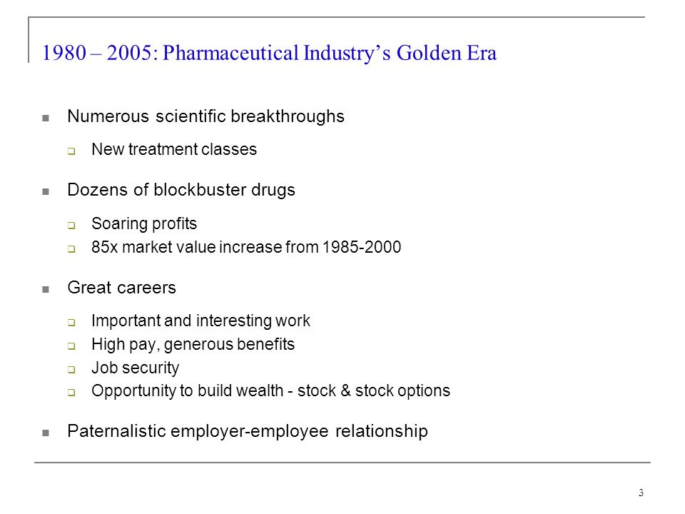 3 1980 – 2005: Pharmaceutical Industrys Golden Era Numerous scientific breakthroughs New treatment classes Dozens of blockbuster drugs Soaring profits 85x market value increase from 1985-2000 Great careers Important and interesting work High pay, generous benefits Job security Opportunity to build wealth - stock & stock options Paternalistic employer-employee relationship