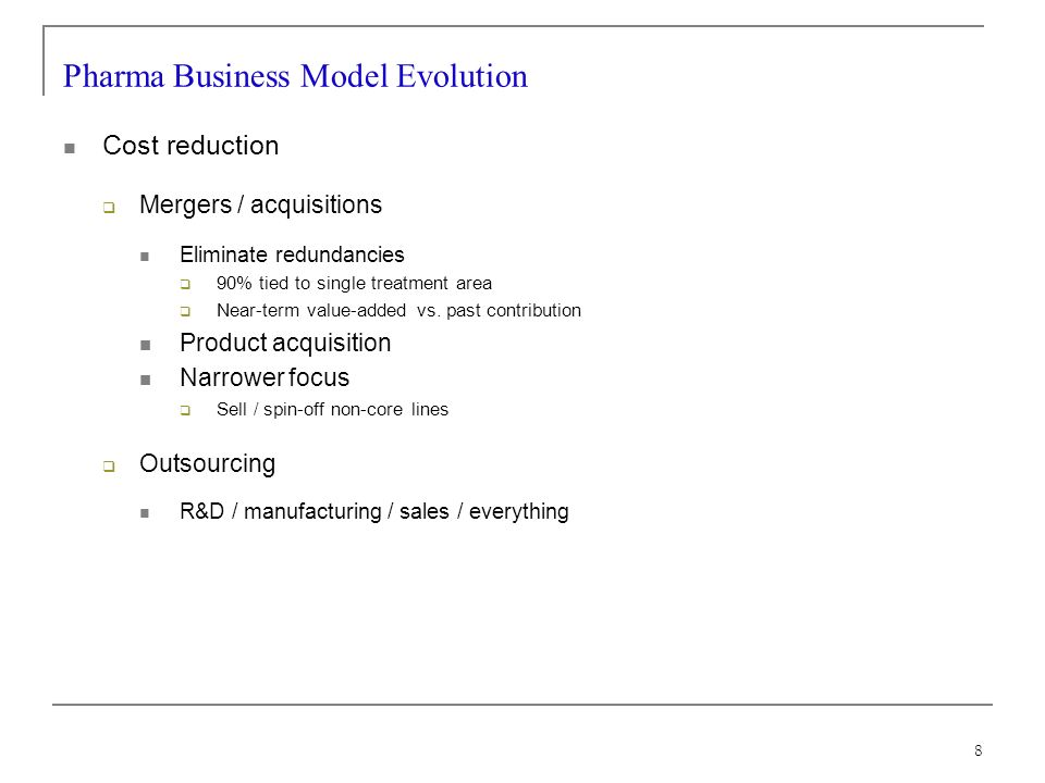 8 Pharma Business Model Evolution Cost reduction Mergers / acquisitions Eliminate redundancies 90% tied to single treatment area Near-term value-added vs.