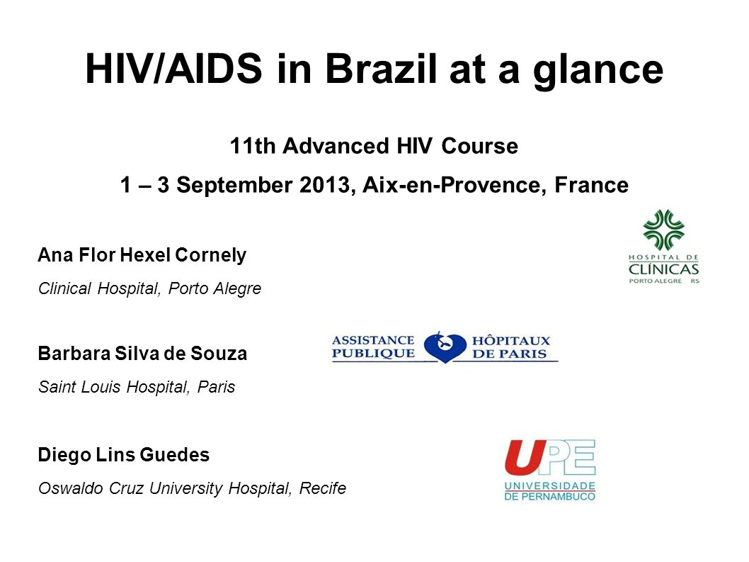 HIV/AIDS in Brazil at a glance 11th Advanced HIV Course 1 – 3 September 2013, Aix-en-Provence, France Ana Flor Hexel Cornely Clinical Hospital, Porto Alegre Barbara Silva de Souza Saint Louis Hospital, Paris Diego Lins Guedes Oswaldo Cruz University Hospital, Recife