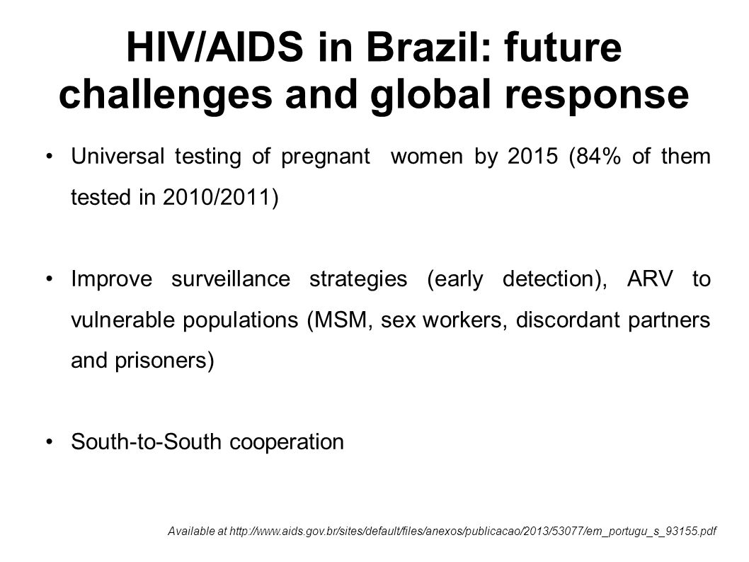 HIV/AIDS in Brazil: future challenges and global response Universal testing of pregnant women by 2015 (84% of them tested in 2010/2011) Improve surveillance strategies (early detection), ARV to vulnerable populations (MSM, sex workers, discordant partners and prisoners) South-to-South cooperation Available at http://www.aids.gov.br/sites/default/files/anexos/publicacao/2013/53077/em_portugu_s_93155.pdf