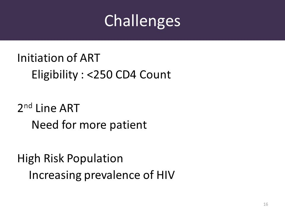 Challenges Initiation of ART Eligibility : <250 CD4 Count 2 nd Line ART Need for more patient High Risk Population Increasing prevalence of HIV 16