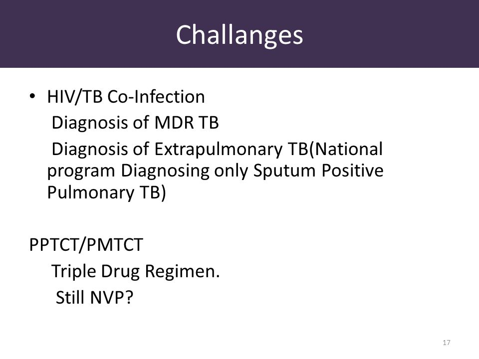 Challanges HIV/TB Co-Infection Diagnosis of MDR TB Diagnosis of Extrapulmonary TB(National program Diagnosing only Sputum Positive Pulmonary TB) PPTCT/PMTCT Triple Drug Regimen.