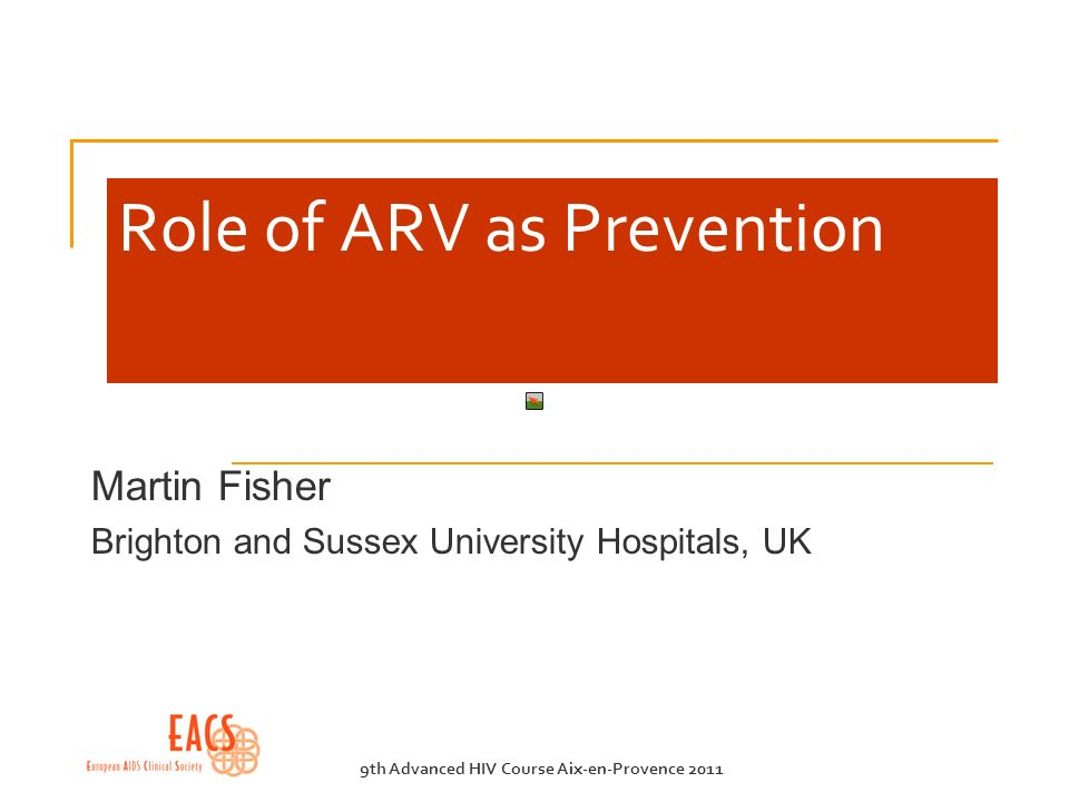 9th Advanced HIV Course Aix-en-Provence 2011 Role of ARV as Prevention Martin Fisher Brighton and Sussex University Hospitals, UK