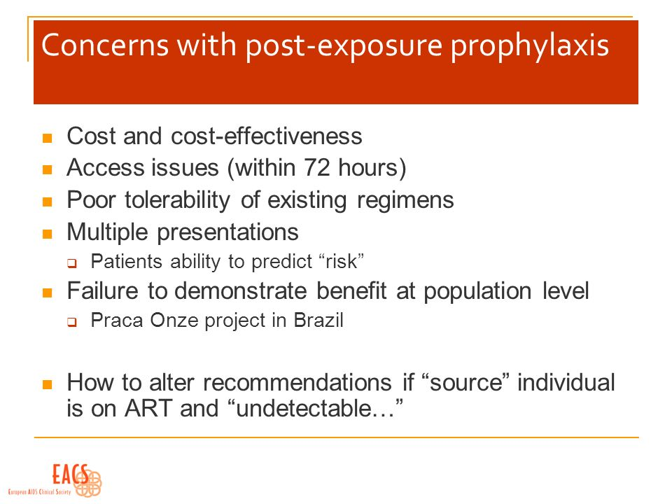 Concerns with post-exposure prophylaxis Cost and cost-effectiveness Access issues (within 72 hours) Poor tolerability of existing regimens Multiple presentations Patients ability to predict risk Failure to demonstrate benefit at population level Praca Onze project in Brazil How to alter recommendations if source individual is on ART and undetectable…