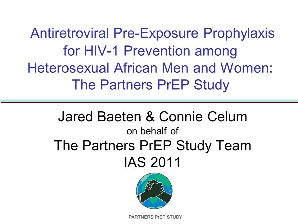 Antiretroviral Pre-Exposure Prophylaxis for HIV-1 Prevention among Heterosexual African Men and Women: The Partners PrEP Study Jared Baeten & Connie Celum on behalf of The Partners PrEP Study Team IAS 2011