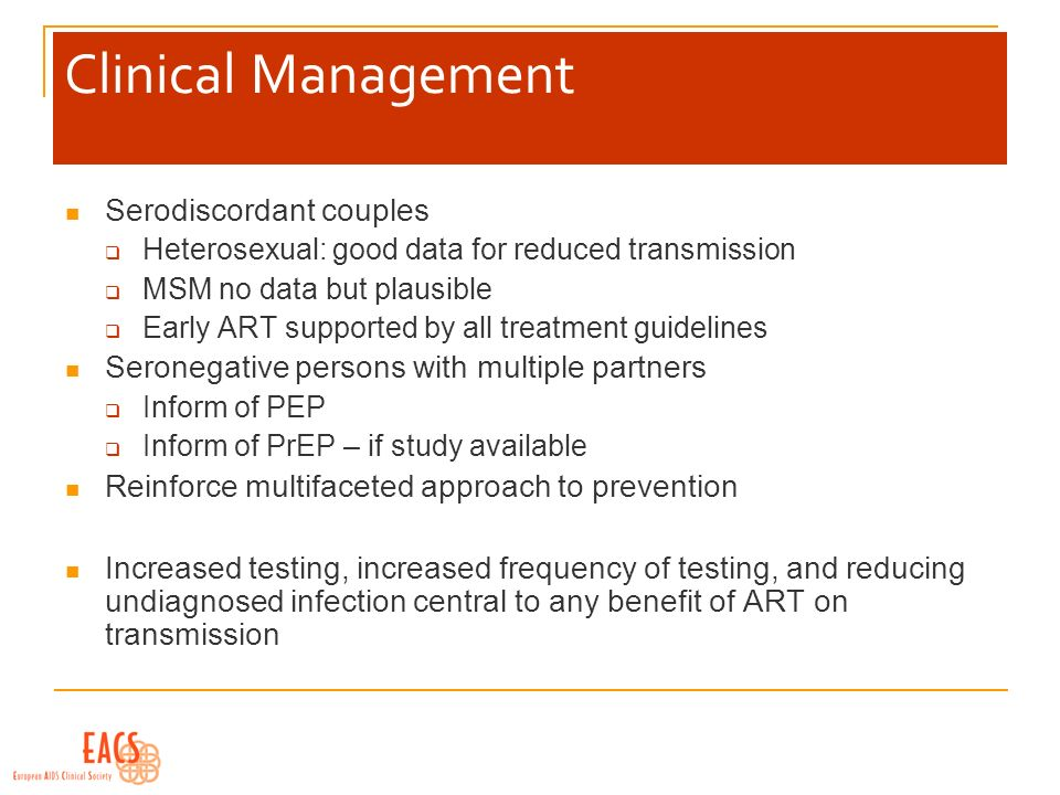 Clinical Management Serodiscordant couples Heterosexual: good data for reduced transmission MSM no data but plausible Early ART supported by all treatment guidelines Seronegative persons with multiple partners Inform of PEP Inform of PrEP – if study available Reinforce multifaceted approach to prevention Increased testing, increased frequency of testing, and reducing undiagnosed infection central to any benefit of ART on transmission