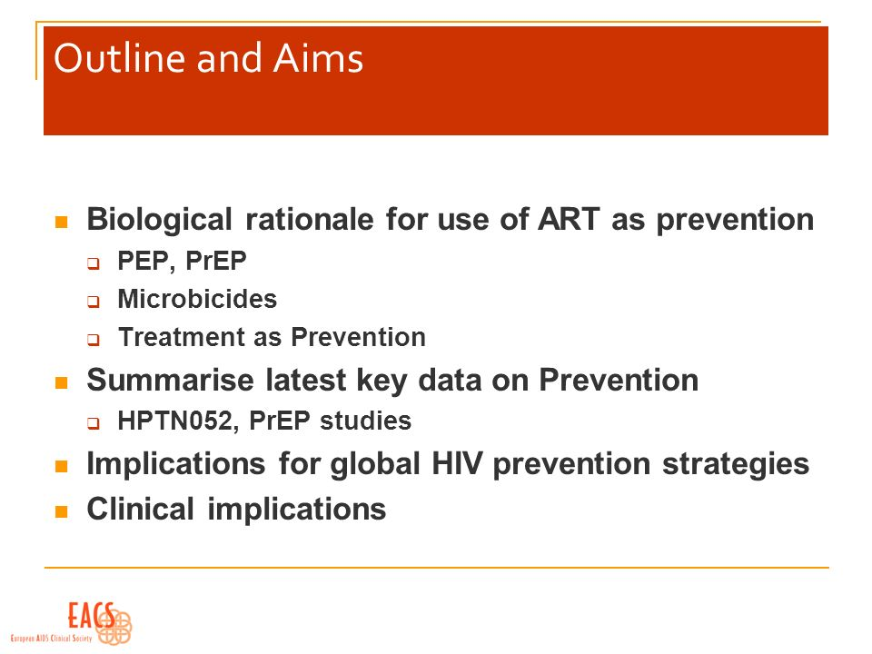 Outline and Aims Biological rationale for use of ART as prevention PEP, PrEP Microbicides Treatment as Prevention Summarise latest key data on Prevention HPTN052, PrEP studies Implications for global HIV prevention strategies Clinical implications