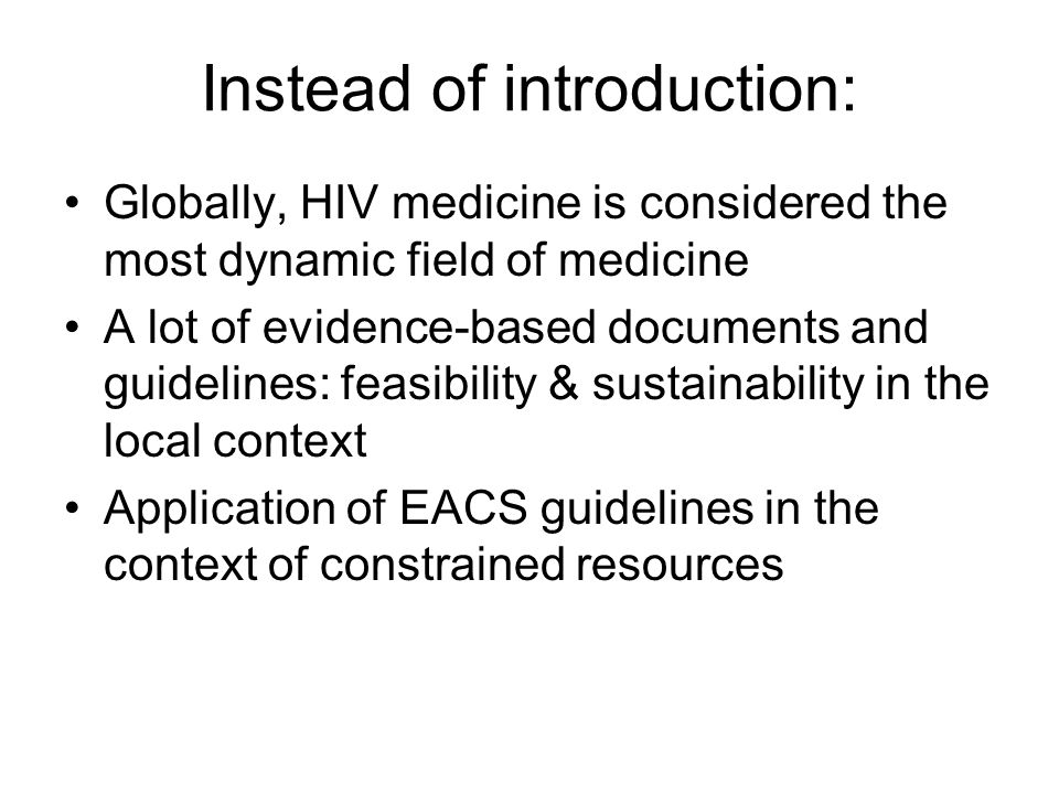 Instead of introduction: Globally, HIV medicine is considered the most dynamic field of medicine A lot of evidence-based documents and guidelines: feasibility & sustainability in the local context Application of EACS guidelines in the context of constrained resources
