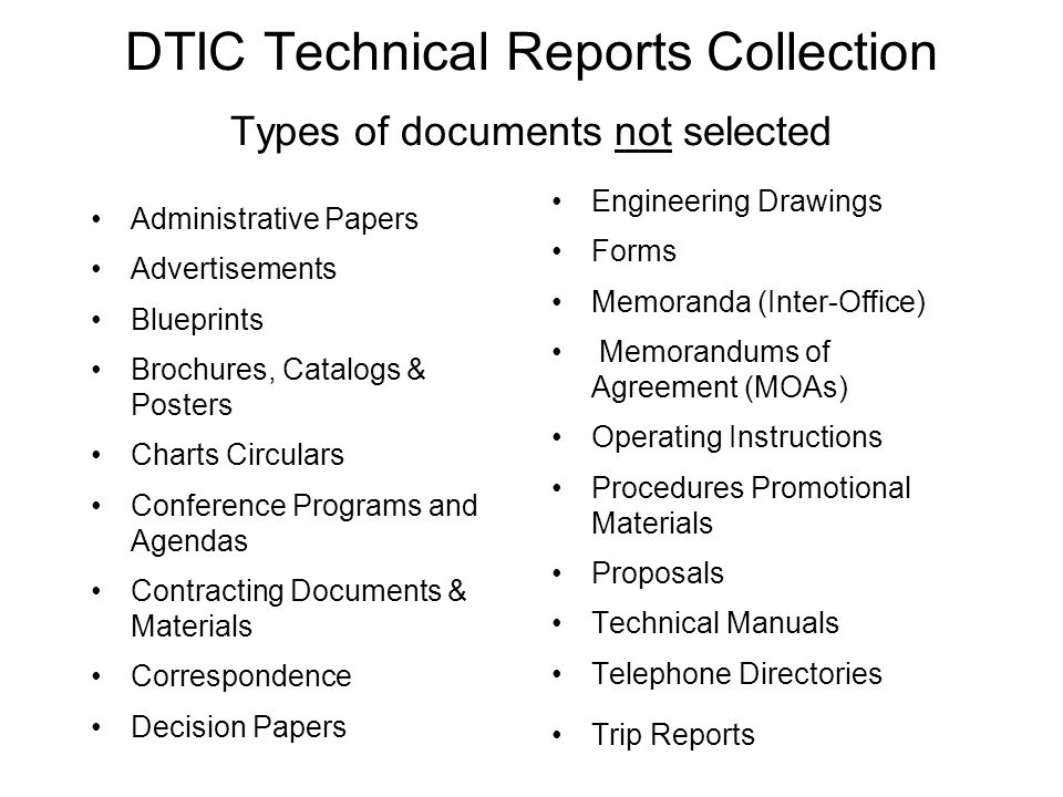 DTIC Technical Reports Collection Types of documents not selected Administrative Papers Advertisements Blueprints Brochures, Catalogs & Posters Charts Circulars Conference Programs and Agendas Contracting Documents & Materials Correspondence Decision Papers Engineering Drawings Forms Memoranda (Inter-Office) Memorandums of Agreement (MOAs) Operating Instructions Procedures Promotional Materials Proposals Technical Manuals Telephone Directories Trip Reports