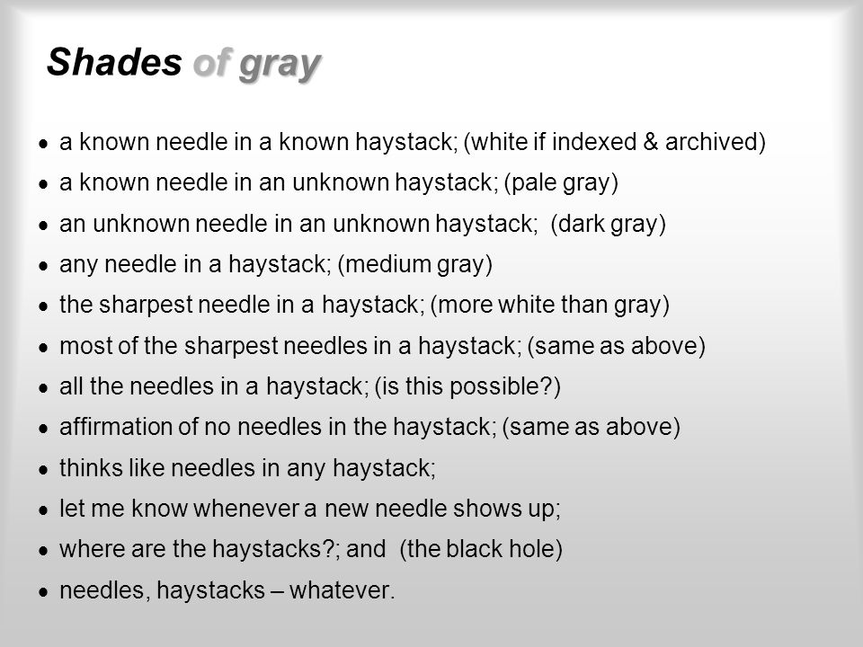 of gray Shades of gray a known needle in a known haystack; (white if indexed & archived) a known needle in an unknown haystack; (pale gray) an unknown needle in an unknown haystack; (dark gray) any needle in a haystack; (medium gray) the sharpest needle in a haystack; (more white than gray) most of the sharpest needles in a haystack; (same as above) all the needles in a haystack; (is this possible ) affirmation of no needles in the haystack; (same as above) thinks like needles in any haystack; let me know whenever a new needle shows up; where are the haystacks ; and (the black hole) needles, haystacks – whatever.