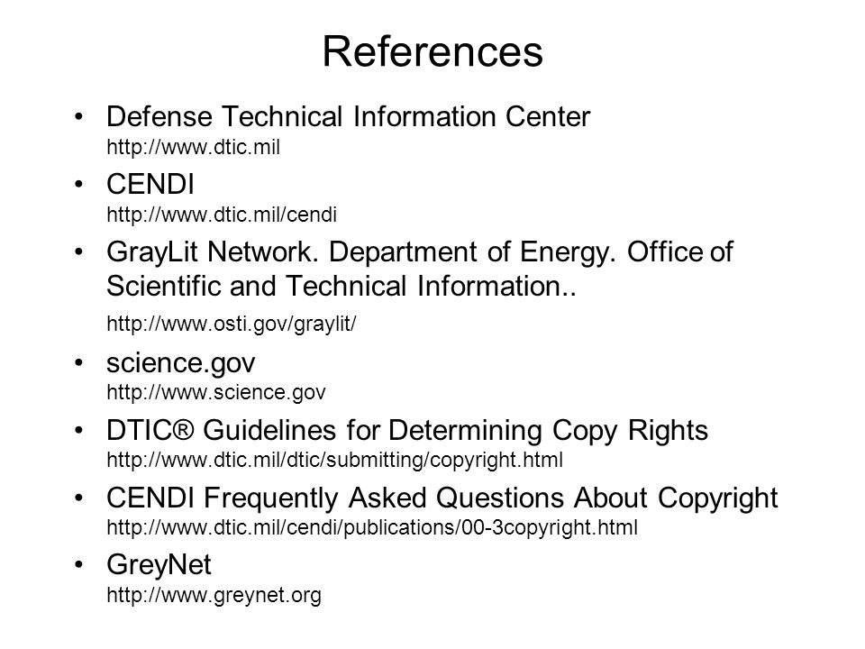 References Defense Technical Information Center http://www.dtic.mil CENDI http://www.dtic.mil/cendi GrayLit Network.