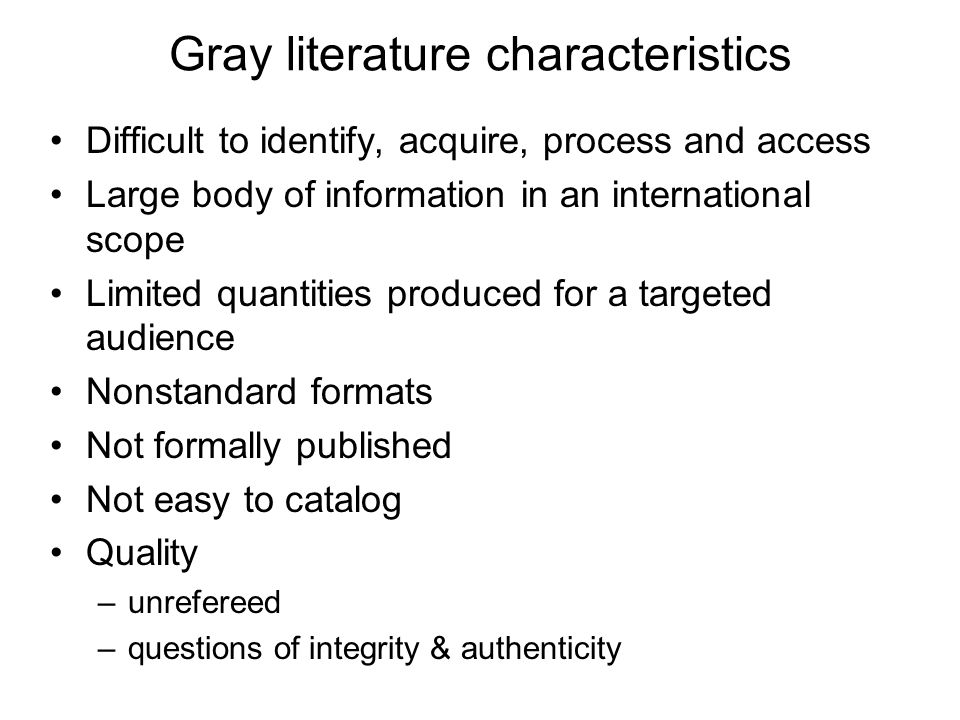 Gray literature characteristics Difficult to identify, acquire, process and access Large body of information in an international scope Limited quantities produced for a targeted audience Nonstandard formats Not formally published Not easy to catalog Quality –unrefereed –questions of integrity & authenticity