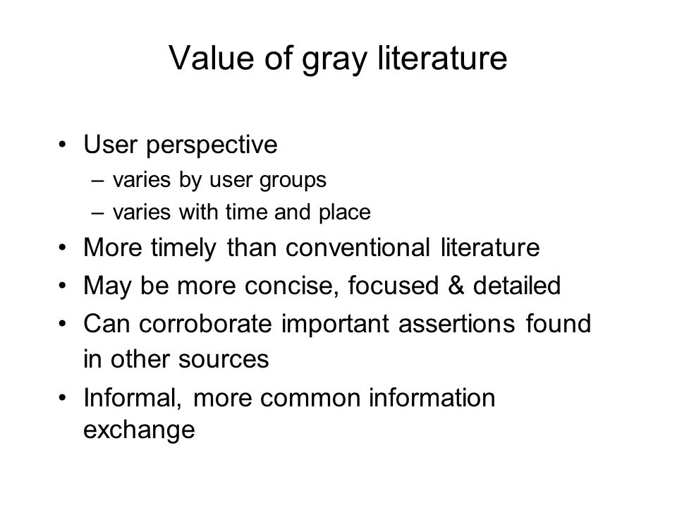 Value of gray literature User perspective –varies by user groups –varies with time and place More timely than conventional literature May be more concise, focused & detailed Can corroborate important assertions found in other sources Informal, more common information exchange