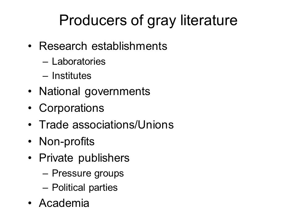 Producers of gray literature Research establishments –Laboratories –Institutes National governments Corporations Trade associations/Unions Non-profits Private publishers –Pressure groups –Political parties Academia