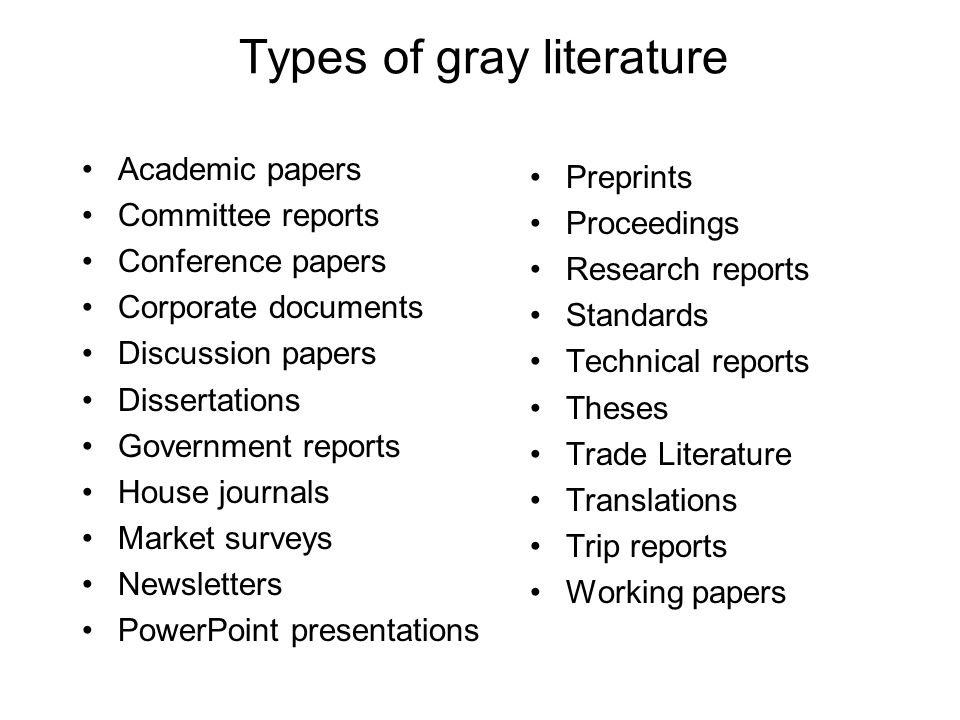 Types of gray literature Academic papers Committee reports Conference papers Corporate documents Discussion papers Dissertations Government reports House journals Market surveys Newsletters PowerPoint presentations Preprints Proceedings Research reports Standards Technical reports Theses Trade Literature Translations Trip reports Working papers