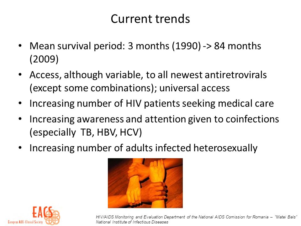 Current trends Mean survival period: 3 months (1990) -> 84 months (2009) Access, although variable, to all newest antiretrovirals (except some combinations); universal access Increasing number of HIV patients seeking medical care Increasing awareness and attention given to coinfections (especially TB, HBV, HCV) Increasing number of adults infected heterosexually HIV/AIDS Monitoring and Evaluation Department of the National AIDS Comission for Romania – Matei Bals National Institute of Infectious Diseases