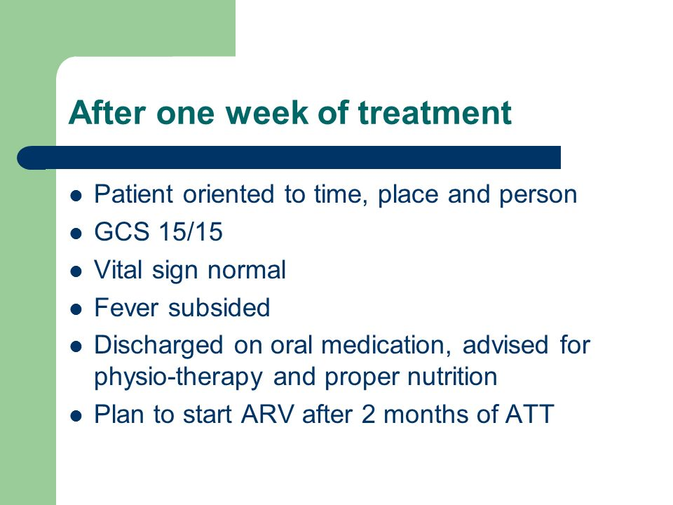 After one week of treatment Patient oriented to time, place and person GCS 15/15 Vital sign normal Fever subsided Discharged on oral medication, advised for physio-therapy and proper nutrition Plan to start ARV after 2 months of ATT