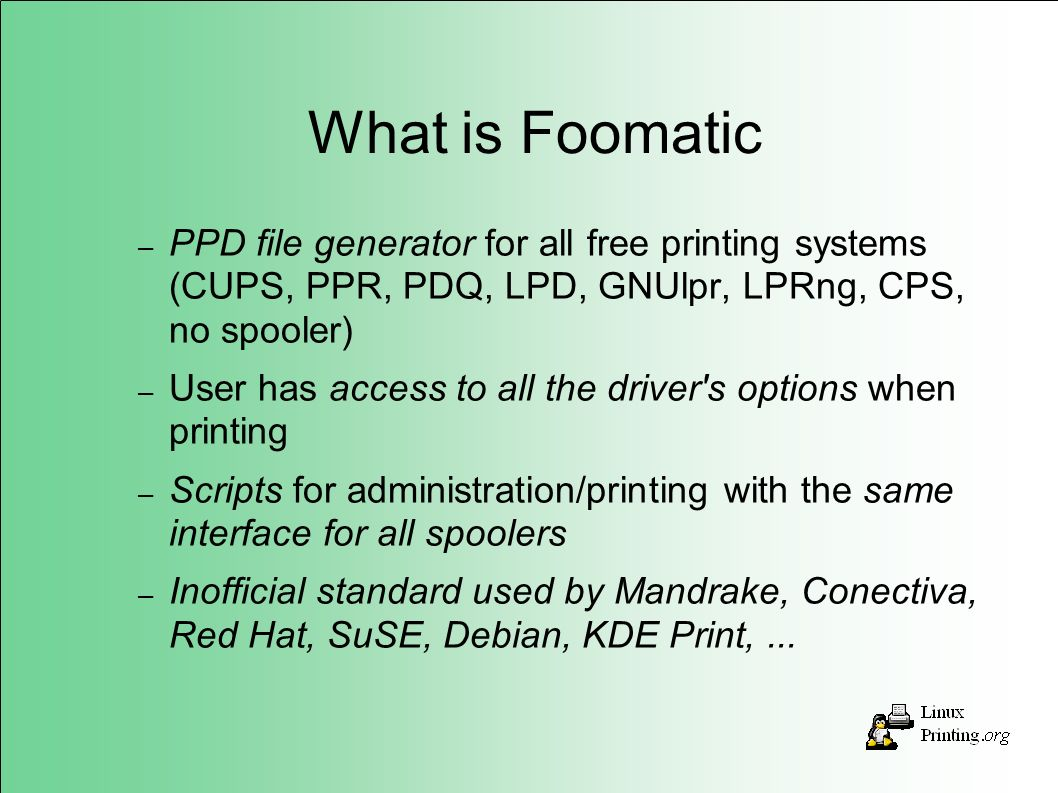 What is Foomatic – PPD file generator for all free printing systems (CUPS, PPR, PDQ, LPD, GNUlpr, LPRng, CPS, no spooler) – User has access to all the driver s options when printing – Scripts for administration/printing with the same interface for all spoolers – Inofficial standard used by Mandrake, Conectiva, Red Hat, SuSE, Debian, KDE Print,...