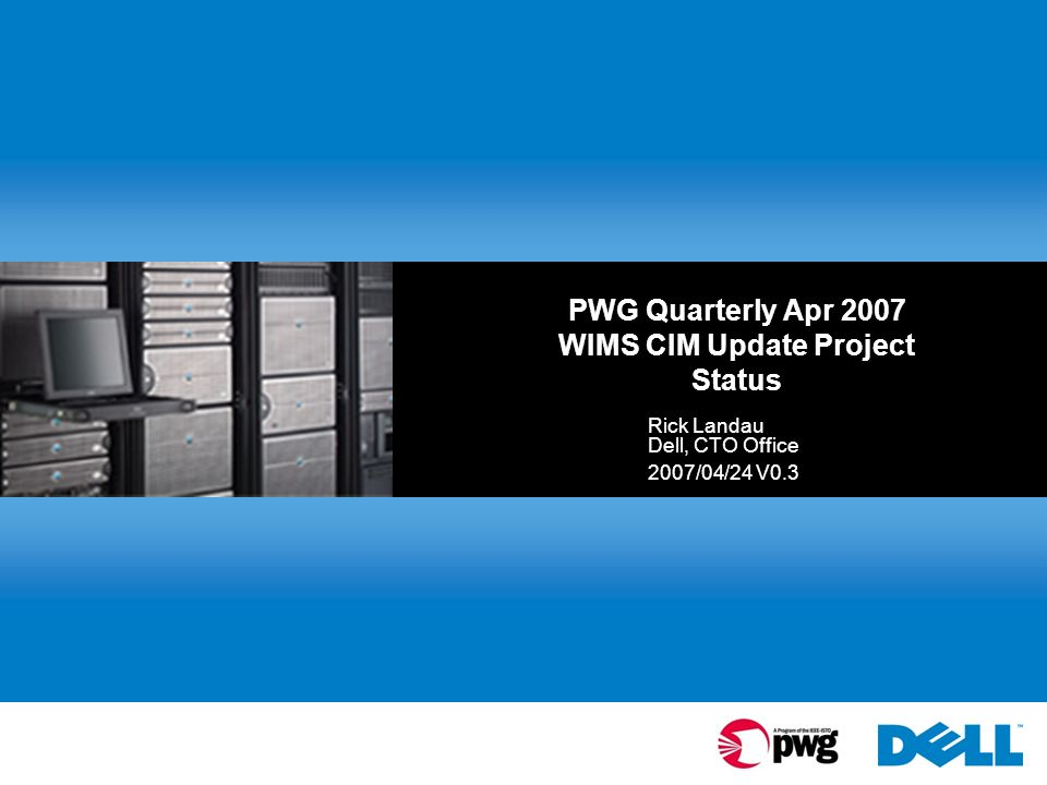 PWG Quarterly Apr 2007 WIMS CIM Update Project Status Rick Landau Dell, CTO Office 2007/04/24 V0.3