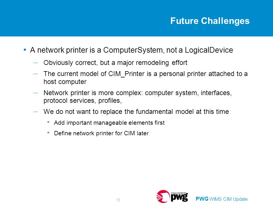 PWG WIMS CIM Update 13 Future Challenges A network printer is a ComputerSystem, not a LogicalDevice – Obviously correct, but a major remodeling effort – The current model of CIM_Printer is a personal printer attached to a host computer – Network printer is more complex: computer system, interfaces, protocol services, profiles, – We do not want to replace the fundamental model at this time Add important manageable elements first Define network printer for CIM later