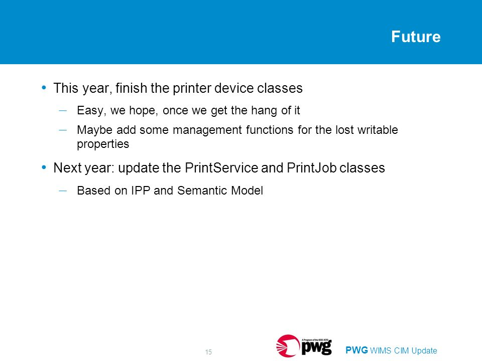 PWG WIMS CIM Update 15 Future This year, finish the printer device classes – Easy, we hope, once we get the hang of it – Maybe add some management functions for the lost writable properties Next year: update the PrintService and PrintJob classes – Based on IPP and Semantic Model