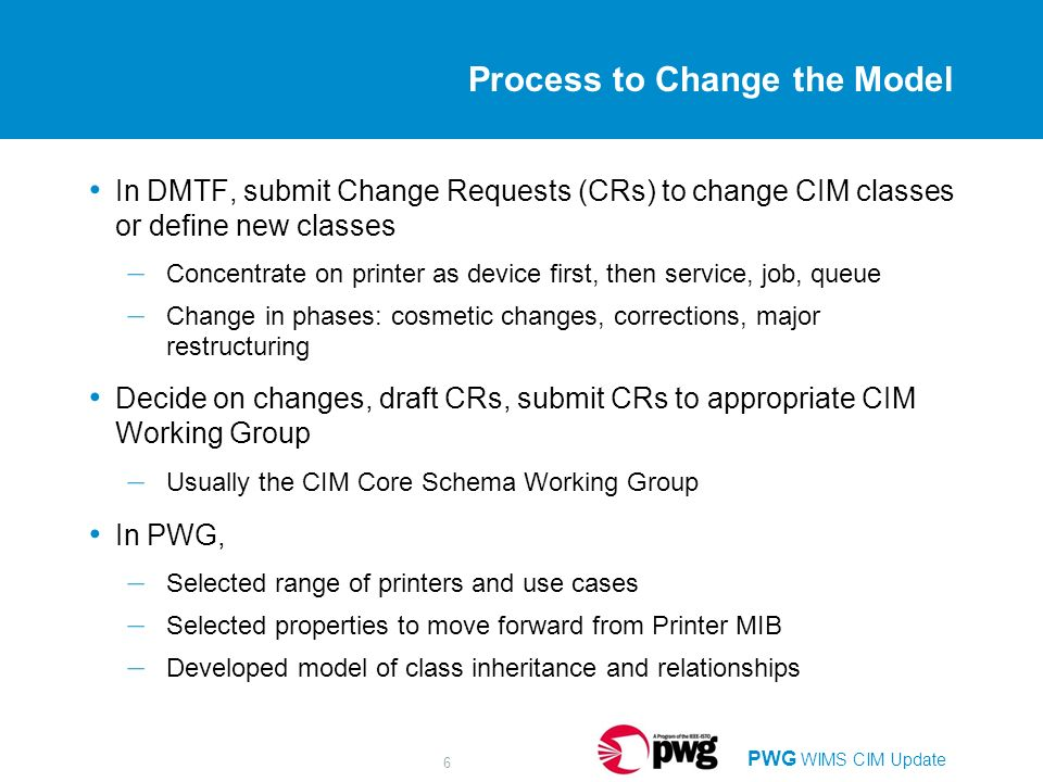 PWG WIMS CIM Update 6 Process to Change the Model In DMTF, submit Change Requests (CRs) to change CIM classes or define new classes – Concentrate on printer as device first, then service, job, queue – Change in phases: cosmetic changes, corrections, major restructuring Decide on changes, draft CRs, submit CRs to appropriate CIM Working Group – Usually the CIM Core Schema Working Group In PWG, – Selected range of printers and use cases – Selected properties to move forward from Printer MIB – Developed model of class inheritance and relationships